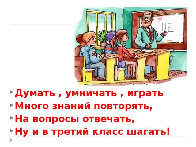 Думать , умничать , играть Много знаний повторять, На вопросы отвечать, Ну и в третий класс шагать!