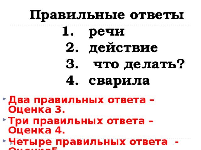 Правильные ответы  1. речи  2. действие  3. что делать?  4. сварила