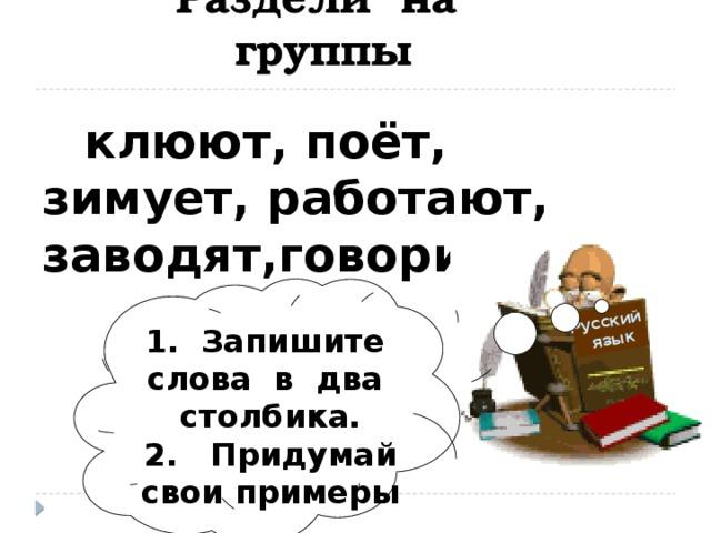 Русский  язык Раздели на группы клюют, поёт, зимует, работают, заводят,говорит ,. 1. Запишите слова в два столбика. 2. Придумай свои примеры