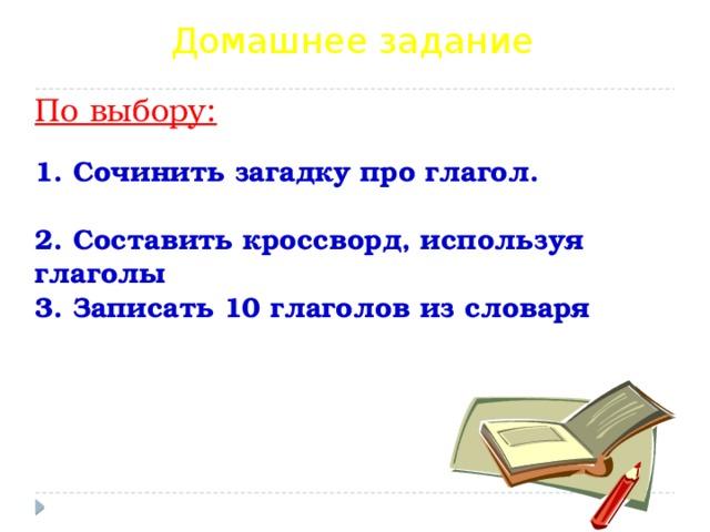 Домашнее задание По выбору:   1. Сочинить загадку про глагол.   2. Составить кроссворд, используя глаголы  3. Записать 10 глаголов из словаря