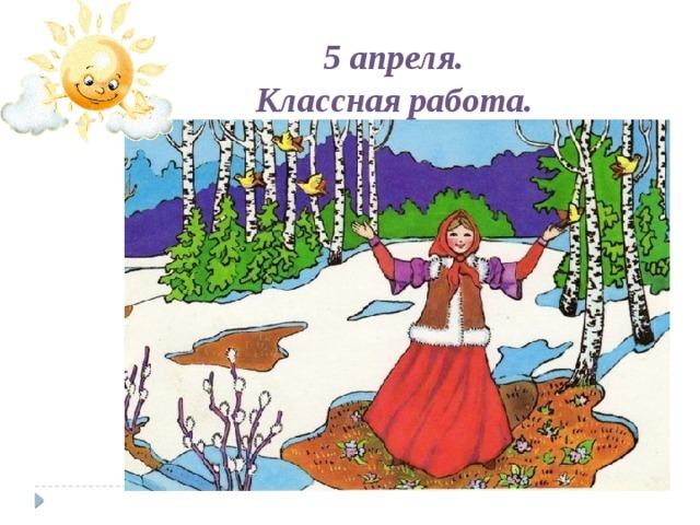 5 апреля. Классная работа.  День хороший наступил. Солнце светит нам с утра. И природа оживает , Всех будить уже пора!
