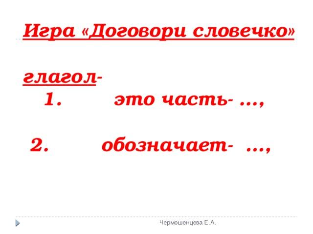 Игра «Договори словечко»   глагол -  1. это часть- …,   2. обозначает- …,    Чермошенцева Е.А.