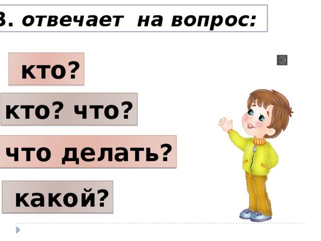 3. отвечает на вопрос:  кто? кто? что?  что делать?  какой?