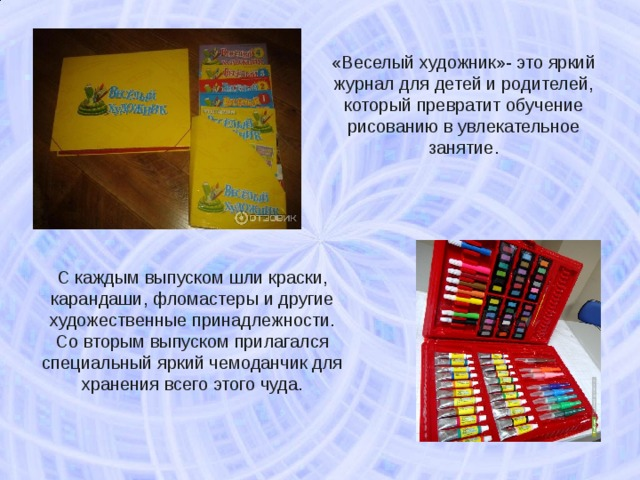 «Веселый художник»- это яркий журнал для детей и родителей, который превратит обучение рисованию в увлекательное занятие. С каждым выпуском шли краски, карандаши, фломастеры и другие художественные принадлежности. Со вторым выпуском прилагался специальный яркий чемоданчик для хранения всего этого чуда.