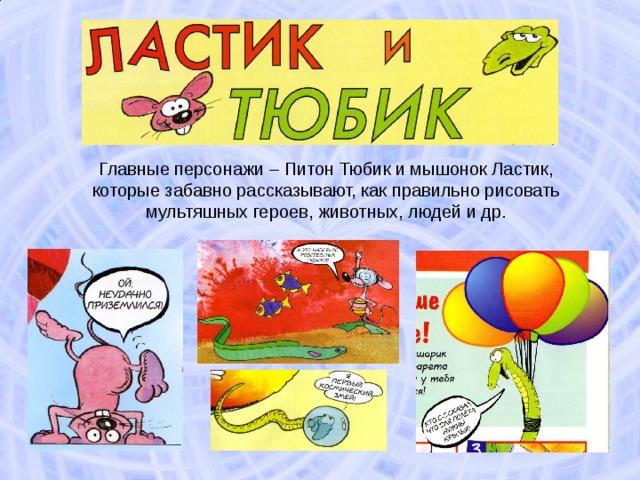 Главные персонажи – Питон Тюбик и мышонок Ластик, которые забавно рассказывают, как правильно рисовать мультяшных героев, животных, людей и др.