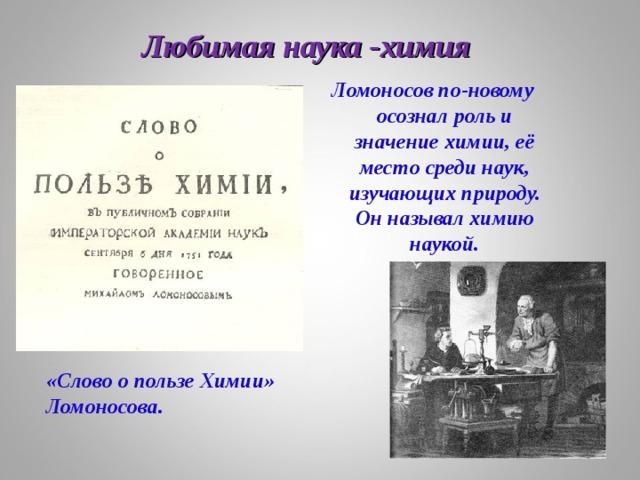 Ломоносов по-новому осознал роль и значение химии, её место среди наук, изучающих природу. Он называл химию наукой. Любимая наука -химия  «Слово о пользе Химии» Ломоносова.