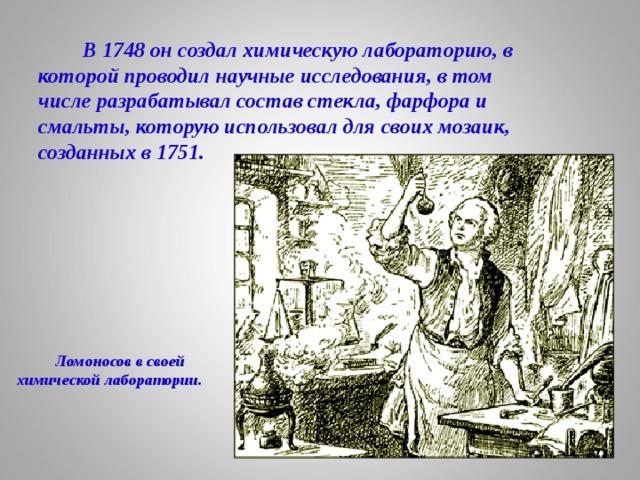 В 1748 он создал химическую лабораторию, в которой проводил научные исследования, в том числе разрабатывал состав стекла, фарфора и смальты, которую использовал для своих мозаик, созданных в 1751.  Ломоносов в своей химической лаборатории.