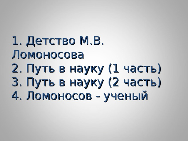 1. Детство М.В. Ломоносова  2. Путь в науку (1 часть)  3. Путь в науку (2 часть)  4. Ломоносов - ученый