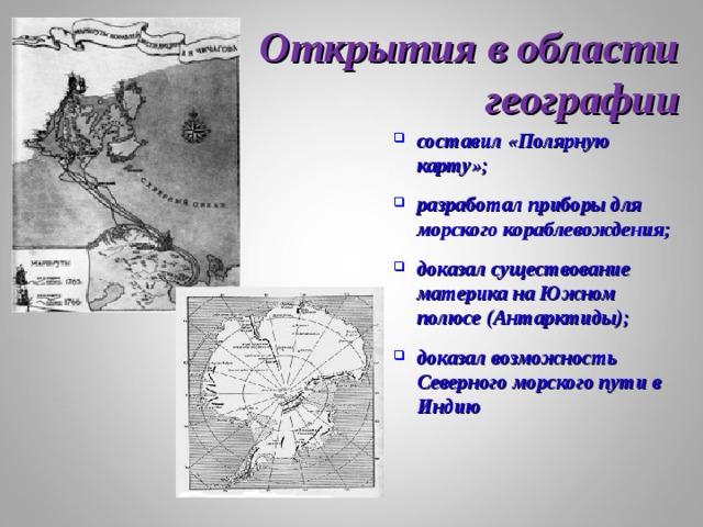 Открытия в области географии составил «Полярную карту»;  разработал приборы для морского кораблевождения;  доказал существование материка на Южном полюсе (Антарктиды);  доказал возможность Северного морского пути в Индию