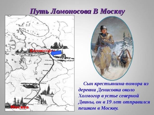 Путь Ломоносова В Москву Холмогоры  Сын крестьянина-помора из деревни Денисовка около Холмогор в устье северной Двины, он в 19 лет отправился пешком в Москву. Москва