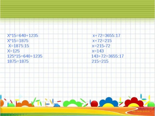 Х*15=640+1235 х+72=3655:17 Х*15=1875 х+72=215  Х=1875:15 х=215-72 Х=125 х=143 125*15=640+1235 143+72=3655:17 1875=1875 215=215