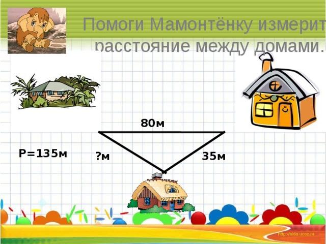 Помоги Мамонтёнку измерить расстояние между домами. 80м Р=135м 35м ?м