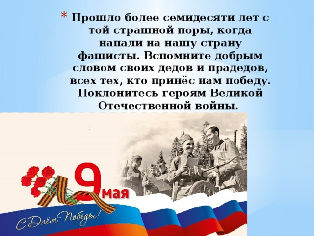 Прошло более семидесяти лет с той страшной поры, когда напали на нашу страну фашисты. Вспомните добрым словом своих дедов и прадедов, всех тех, кто принёс нам победу. Поклонитесь героям Великой Отечественной войны.