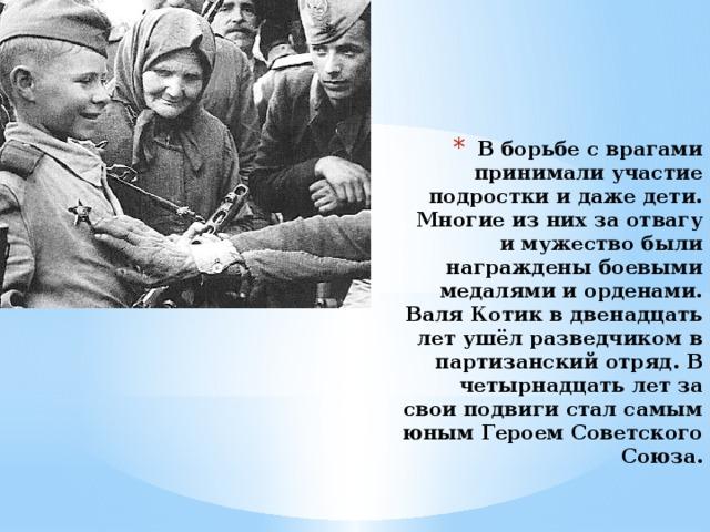 В борьбе с врагами принимали участие подростки и даже дети. Многие из них за отвагу и мужество были награждены боевыми медалями и орденами. Валя Котик в двенадцать лет ушёл разведчиком в партизанский отряд. В четырнадцать лет за свои подвиги стал самым юным Героем Советского Союза.