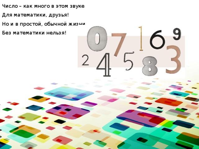 Число – как много в этом звуке  Для математики, друзья!  Но и в простой, обычной жизни  Без математики нельзя!