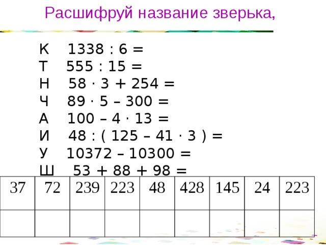 Расшифруй название зверька,  К 1338 : 6 =  Т 555 : 15 =  Н 58 · 3 + 254 =  Ч 89 · 5 – 300 =  А 100 – 4 · 13 =  И 48 : ( 125 – 41 · 3 ) =  У 10372 – 10300 =  Ш 53 + 88 + 98 = 37 72 239 223 48 428 145 24 223