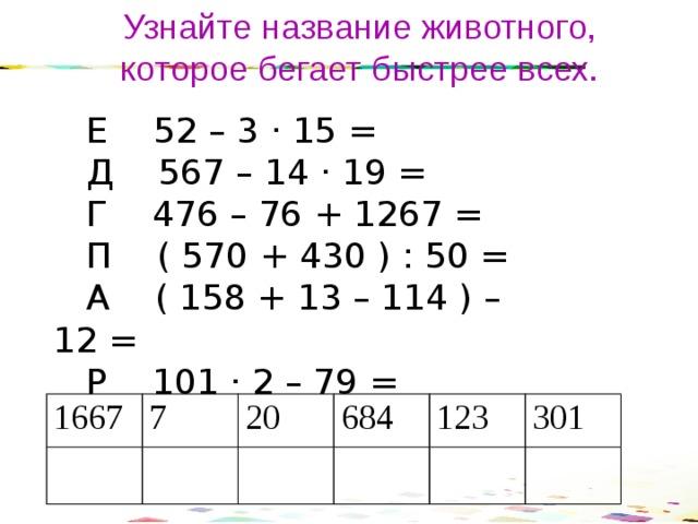 Узнайте название животного, которое бегает быстрее всех.  Е 52 – 3 · 15 =  Д 567 – 14 · 19 =  Г 476 – 76 + 1267 =  П ( 570 + 430 ) : 50 =  А ( 158 + 13 – 114 ) – 12 =  Р 101 · 2 – 79 = 1667 7 20 684 123 301