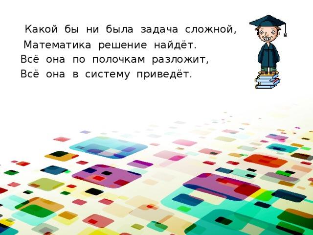 Какой бы ни была задача сложной,  Математика решение найдёт. Всё она по полочкам разложит, Всё она в систему приведёт.