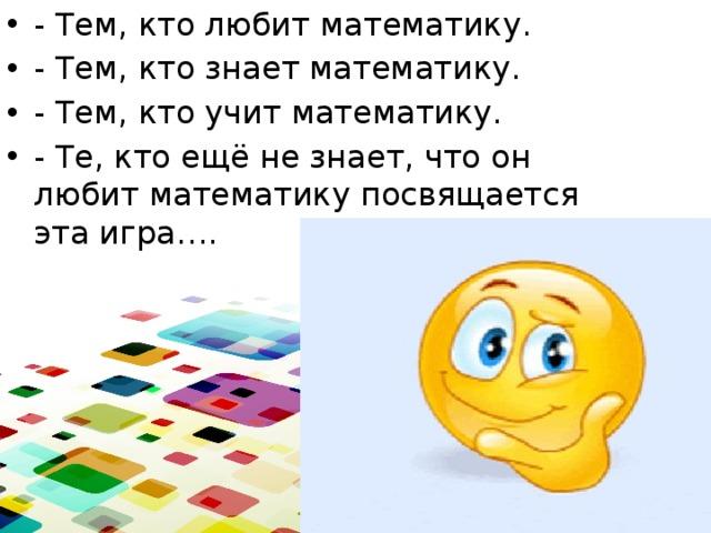 - Тем, кто любит математику. - Тем, кто знает математику. - Тем, кто учит математику. - Те, кто ещё не знает, что он любит математику посвящается эта игра….