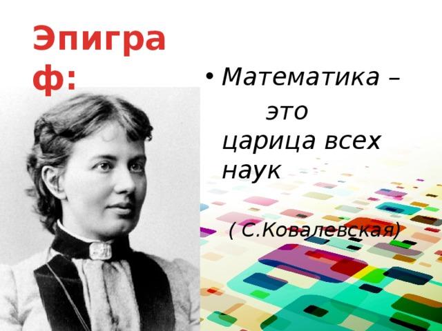Эпиграф: Математика –    это царица всех наук ( С.Ковалевская)