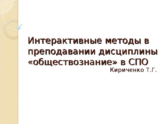 Интерактивные методы в преподавании дисциплины «обществознание» в СПО      Кириченко Т . Г .