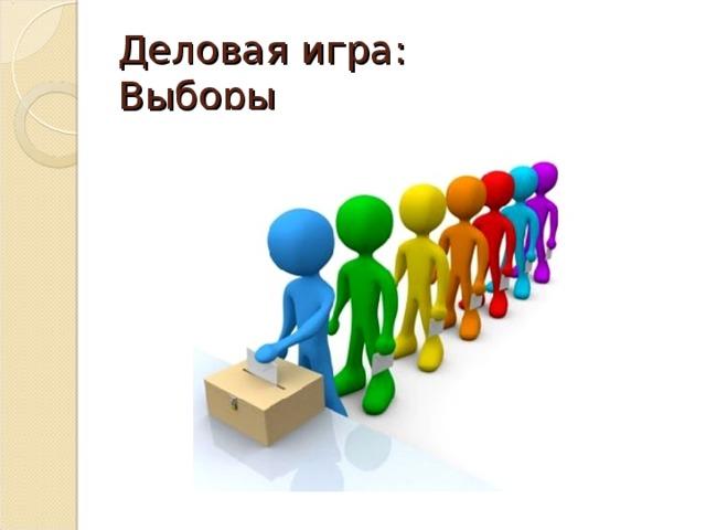 Деловая игра :   Выборы