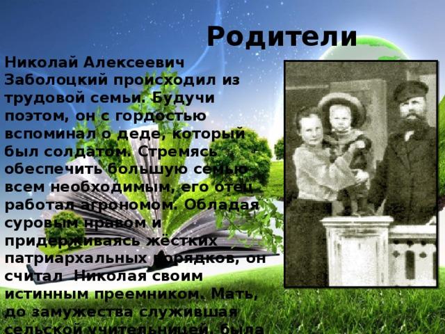 Родители Николай Алексеевич Заболоцкий происходил из трудовой семьи. Будучи поэтом, он с гордостью вспоминал о деде, который был солдатом. Стремясь обеспечить большую семью всем необходимым, его отец работал агрономом. Обладая суровым нравом и придерживаясь жёстких патриархальных порядков, он считал Николая своим истинным преемником. Мать, до замужества служившая сельской учительницей, была человеком деятельным, разносторонним, уделяла особое внимание воспитанию детей. Благодаря ей сын пристрастился к книгам.