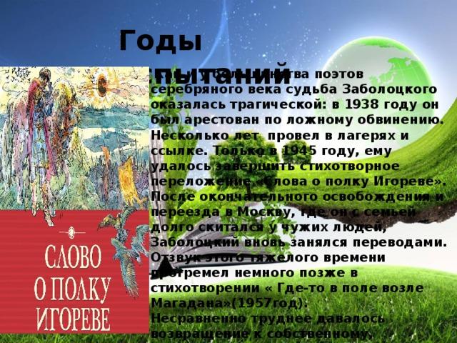 Годы испытаний   Как и у большинства поэтов серебряного века судьба Заболоцкого оказалась трагической: в 1938 году он был арестован по ложному обвинению. Несколько лет провел в лагерях и ссылке. Только в 1945 году, ему удалось завершить стихотворное переложение «Слова о полку Игореве». После окончательного освобождения и переезда в Москву, где он с семьей долго скитался у чужих людей, Заболоцкий вновь занялся переводами. Отзвук этого тяжелого времени прогремел немного позже в стихотворении « Где-то в поле возле Магадана»(1957год).  Несравненно труднее давалось возвращение к собственному, оригинальному творчеству ,однако, он сумел заново обрести себя. Родство природы и духовной жизни человека находит воплощение в выразительных образах и сюжетах. Стихотворение  «Завещание» продолжает тему памятника, высказанную Горацием, Державиным и Пушкиным.