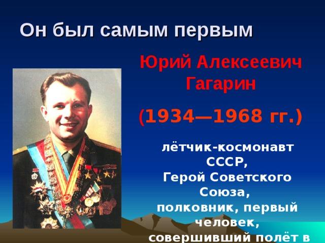 Он был самым первым Юрий Алексеевич Гагарин ( 1934—1968 гг.)  лётчик-космонавт СССР, Герой Советского Союза, полковник, первый человек,  совершивший полёт в космическое пространство