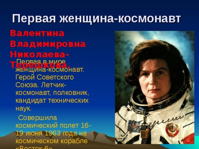 Первая женщина-космонавт Валентина Владимировна Николаева-Терешкова.   Первая в мире женщина-космонавт. Герой Советского Союза. Летчик-космонавт, полковник, кандидат технических наук.  Совершила космический полет 16-19 июня 1963 года на космическом корабле «Восток-6».