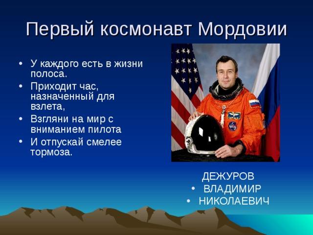Первый космонавт Мордовии У каждого есть в жизни полоса. Приходит час, назначенный для взлета, Взгляни на мир с вниманием пилота И отпускай смелее тормоза. ДЕЖУРОВ