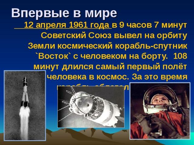 Впервые в мире  12 апреля 1961 года в 9 часов 7 минут Советский Союз вывел на орбиту Земли космический корабль-спутник `Восток` с человеком на борту. 108 минут длился самый первый полёт человека в космос. За это время корабль облетел Землю 1 раз.