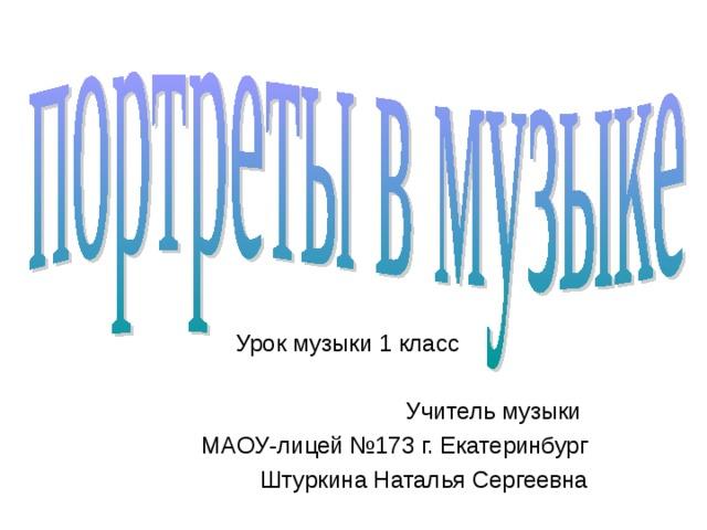 Урок музыки 1 класс Учитель музыки МАОУ-лицей №173 г. Екатеринбург Штуркина Наталья Сергеевна