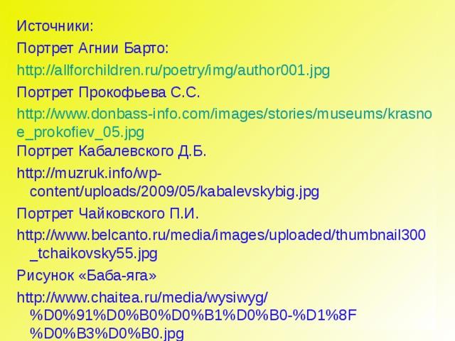 Источники: Портрет Агнии Барто: http://allforchildren.ru/poetry/img/author001.jpg Портрет Прокофьева С.С. http://www.donbass-info.com/images/stories/museums/krasnoe_prokofiev_05.jpg Портрет Кабалевского Д.Б. http://muzruk.info/wp-content/uploads/2009/05/kabalevskybig.jpg Портрет Чайковского П.И. http://www.belcanto.ru/media/images/uploaded/thumbnail300_tchaikovsky55.jpg Рисунок «Баба-яга» http://www.chaitea.ru/media/wysiwyg/%D0%91%D0%B0%D0%B1%D0%B0-%D1%8F%D0%B3%D0%B0.jpg