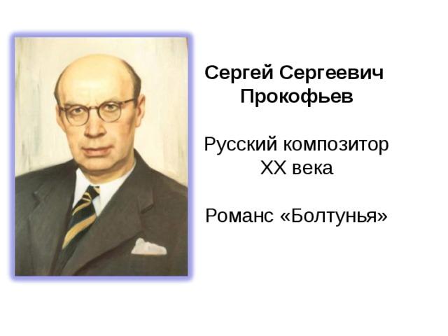 Сергей Сергеевич Прокофьев Русский композитор XX века Романс «Болтунья»