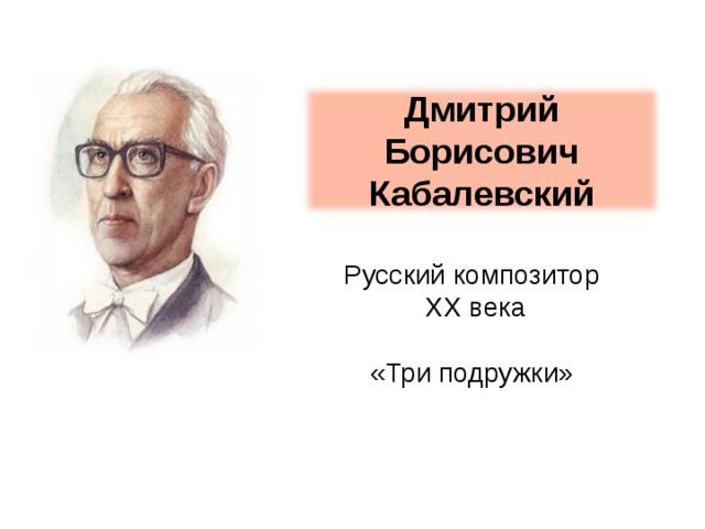 Дмитрий Борисович Кабалевский Русский композитор  XX века «Три подружки»