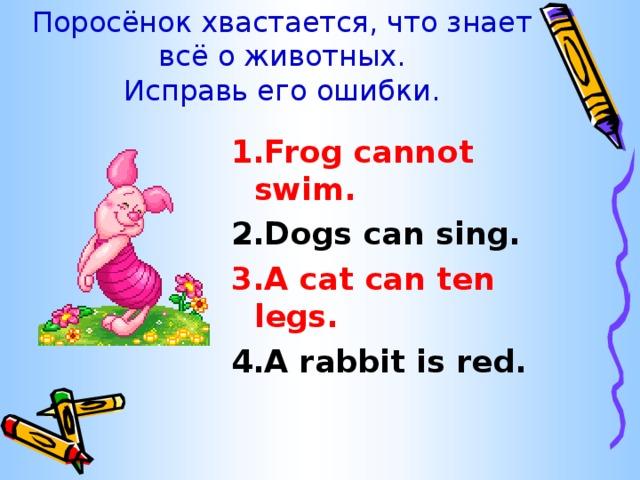 Поросёнок хвастается, что знает всё о животных.  Исправь его ошибки. 1.Frog cannot swim. 2.Dogs can sing. 3.A cat can ten legs. 4.A rabbit is red.