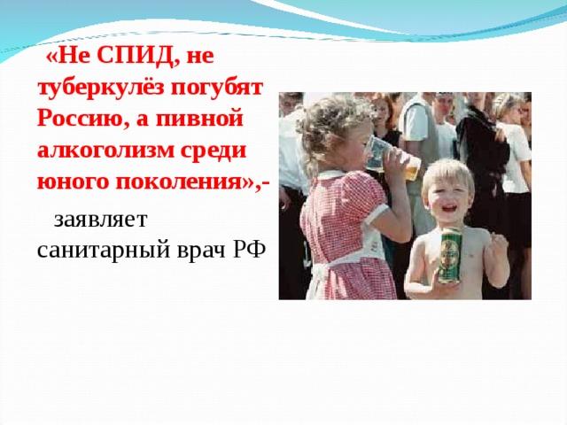 «Не СПИД, не туберкулёз погубят Россию, а пивной алкоголизм среди юного поколения»,-  заявляет санитарный врач РФ