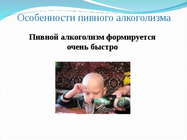 Особенности пивного алкоголизма Пивной алкоголизм формируется очень быстро