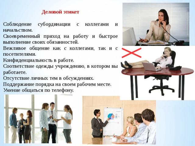 Деловой этикет Соблюдение субординации с коллегами и начальством. Своевременный приход на работу и быстрое выполнение своих обязанностей. Вежливое общение как с коллегами, так и с посетителями. Конфиденциальность в работе. Соответствие одежды учреждению, в котором вы работаете. Отсутствие личных тем в обсуждениях. Поддержание порядка на своем рабочем месте. Умение общаться по телефону.