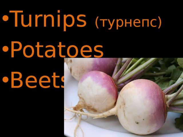 Turnips (турнепс) Potatoes Beets