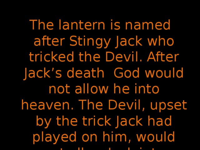 The lantern is named after Stingy Jack who tricked the Devil. After Jack's death God would not allow he into heaven. The Devil, upset by the trick Jack had played on him, would not allow Jack into hell.So, Jack went away into the dark night with only a burning coal to light his way.