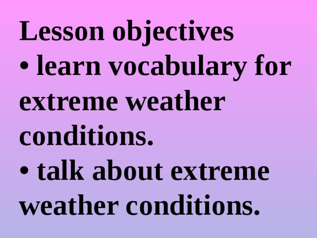 Lesson objectives  • learn vocabulary for extreme weather conditions.  • talk about extreme weather conditions.