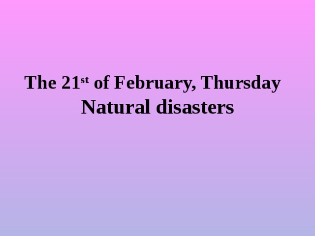 The 21 st of February, Thursday  Natural disasters