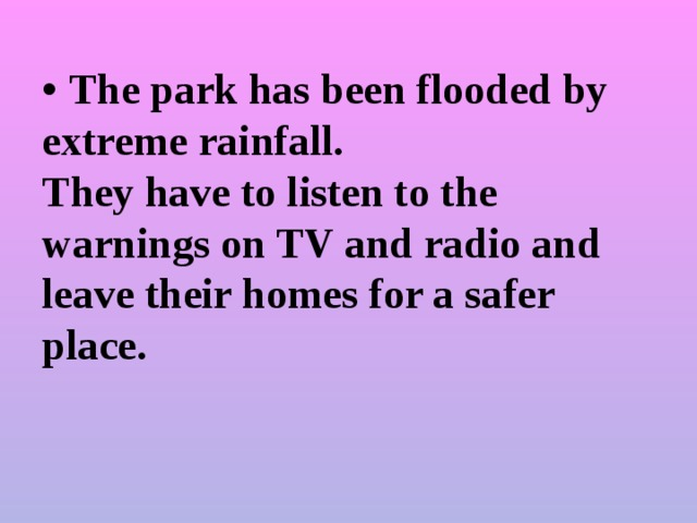 • The park has been flooded by extreme rainfall.  They have to listen to the warnings on TV and radio and  leave their homes for a safer place.