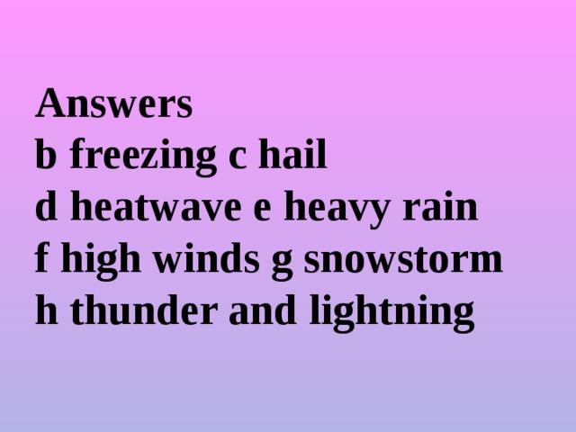 Answers  b freezing c hail  d heatwave e heavy rain  f high winds g snowstorm  h thunder and lightning