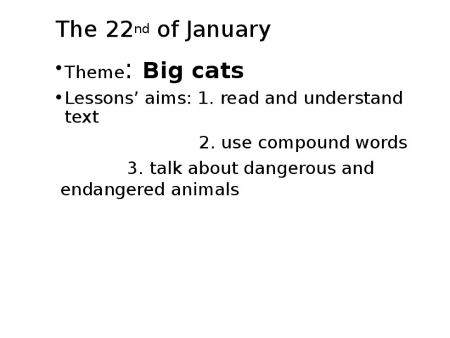 The 22 nd of January Theme : Big cats Lessons' aims: 1. read and understand text  2. use compound words    3. talk about dangerous and endangered animals