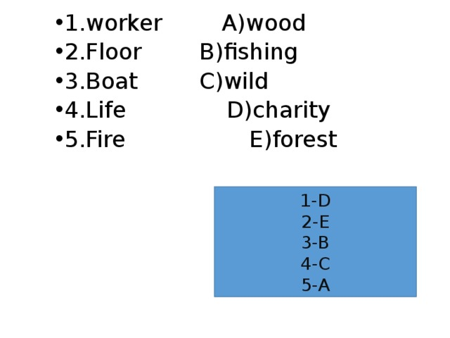 1.worker    A)wood 2.Floor    B)fishing 3.Boat    C)wild 4.Life    D)charity 5.Fire    E)forest