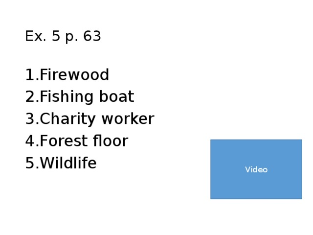 Ex. 5 p. 63 Firewood Fishing boat Charity worker Forest floor Wildlife Video