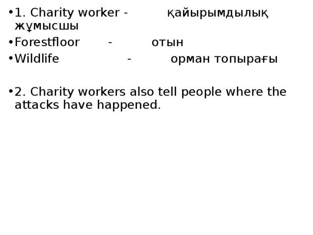 1. Charity worker  - қайырымдылық жұмысшы Forestfloor    - отын Wildlife   - орман топырағы 2. Charity workers also tell people where the attacks have happened.